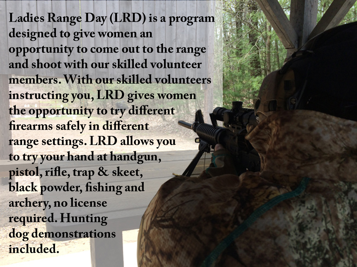Ladies Range Day (LRD) is a program designed to give women an opportunity to come out to the range and shoot with our skilled volunteer members. With our skilled volunteers instructing you, LRD gives women the opportunity to try different firearms safely in different range settings. LRD allows you to try your hand at handgun, pistol, rifle, trap & skeet, black powder, fishing and archery, no license required. Hunting dog demonstrations included.